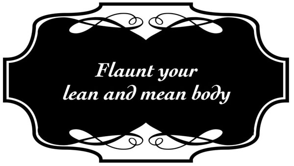 Flaunt your lean and mean body
